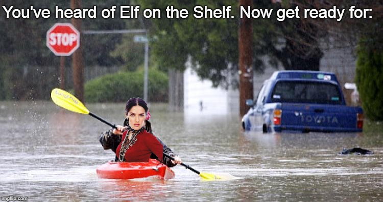 It's the meme imgflip needs - but not the one it deserves right now.   (ㆆ_ㆆ) | You've heard of Elf on the Shelf. Now get ready for: | image tagged in kayak in flooded street,memes,elf on a shelf,elf on the shelf,kayak,salma hayek | made w/ Imgflip meme maker