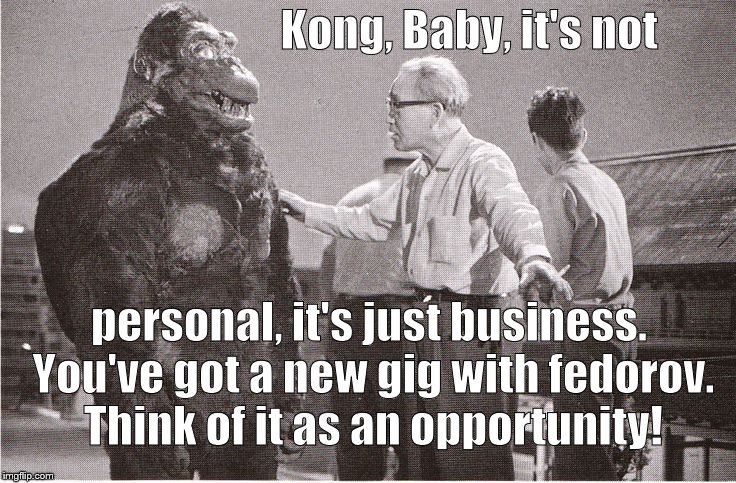 Kong with Director | Kong, Baby, it's not personal, it's just business. You've got a new gig with fedorov. Think of it as an opportunity! | image tagged in kong with director | made w/ Imgflip meme maker