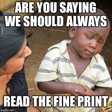 Third World Skeptical Kid Meme | ARE YOU SAYING WE SHOULD ALWAYS READ THE FINE PRINT | image tagged in memes,third world skeptical kid | made w/ Imgflip meme maker