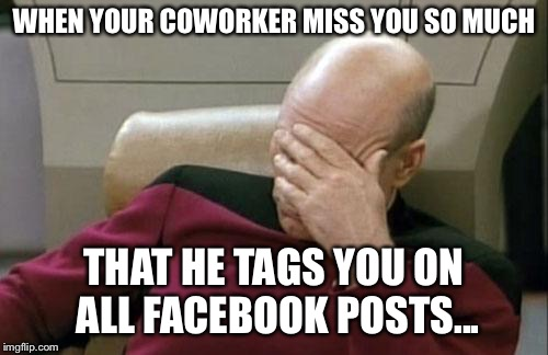 Captain Picard Facepalm Meme | WHEN YOUR COWORKER MISS YOU SO MUCH THAT HE TAGS YOU ON ALL FACEBOOK POSTS... | image tagged in memes,captain picard facepalm | made w/ Imgflip meme maker