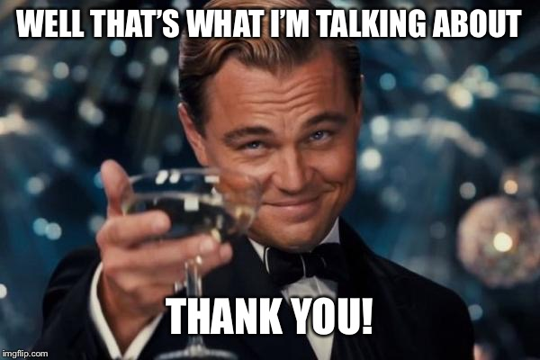 Leonardo Dicaprio Cheers Meme | WELL THAT'S WHAT I'M TALKING ABOUT THANK YOU! | image tagged in memes,leonardo dicaprio cheers | made w/ Imgflip meme maker