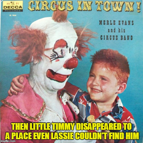 and they wonder why people fear clowns (Bad Album Art Week, July 29th-August 4th, an IlikePie3.14159265358979 & KenJ event) |  THEN LITTLE TIMMY DISAPPEARED TO A PLACE EVEN LASSIE COULDN'T FIND HIM | image tagged in memes,bad album art week 2,bad album art,clowns | made w/ Imgflip meme maker