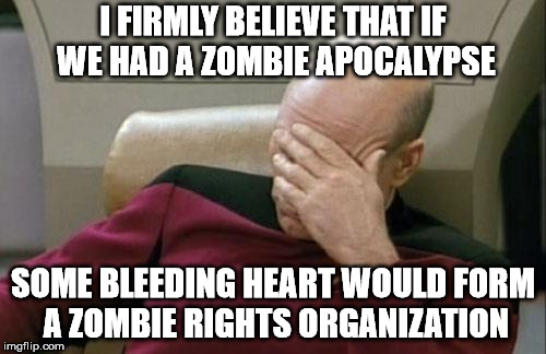 Identity politics are getting out of hand. Now even Jim Acosta thinks he is a protected class. | I FIRMLY BELIEVE THAT IF WE HAD A ZOMBIE APOCALYPSE SOME BLEEDING HEART WOULD FORM A ZOMBIE RIGHTS ORGANIZATION | image tagged in memes,captain picard facepalm | made w/ Imgflip meme maker