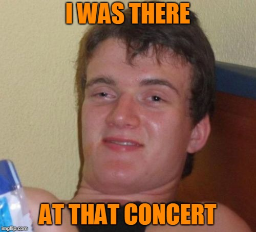 10 Guy Meme | I WAS THERE AT THAT CONCERT | image tagged in memes,10 guy | made w/ Imgflip meme maker