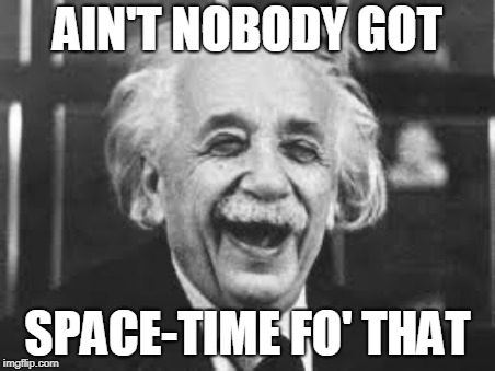 AIN'T NOBODY GOT SPACE-TIME FO' THAT | made w/ Imgflip meme maker