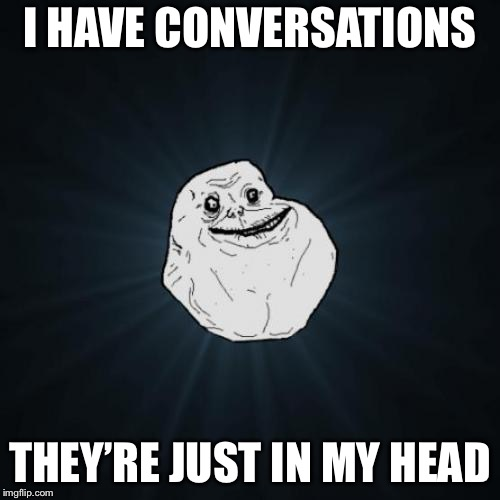When you have more conversations in your head then irl | I HAVE CONVERSATIONS THEY'RE JUST IN MY HEAD | image tagged in memes,forever alone,sad,mind convos,conversation,help | made w/ Imgflip meme maker