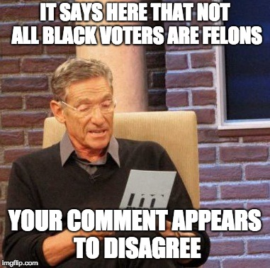 Maury Lie Detector Meme | IT SAYS HERE THAT NOT ALL BLACK VOTERS ARE FELONS YOUR COMMENT APPEARS TO DISAGREE | image tagged in memes,maury lie detector | made w/ Imgflip meme maker