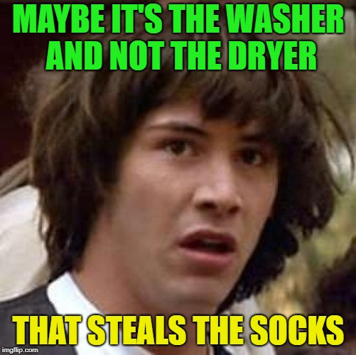 Have you seen my sock? | MAYBE IT'S THE WASHER AND NOT THE DRYER THAT STEALS THE SOCKS | image tagged in memes,conspiracy keanu,socks,missing | made w/ Imgflip meme maker