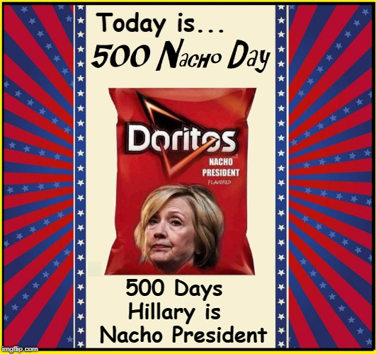 Things to Thank God About | Today is... 500 Days  Hillary is   Nacho President | image tagged in vince vance,hillary rotten clinton,hillary clinton,nacho doritos,500 nacho day,potus | made w/ Imgflip meme maker