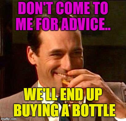 But bring a bottle anyway. | DON'T COME TO ME FOR ADVICE.. WE'LL END UP BUYING A BOTTLE | image tagged in drink,advice,bottle,memes,funny | made w/ Imgflip meme maker