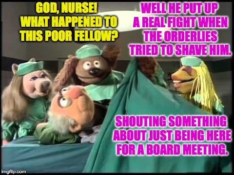 Non-elective surgery. | GOD, NURSE!  WHAT HAPPENED TO THIS POOR FELLOW? WELL HE PUT UP A REAL FIGHT WHEN THE ORDERLIES TRIED TO SHAVE HIM. SHOUTING SOMETHING ABOUT  | image tagged in memes,muppet general hospital,non-elective surgery | made w/ Imgflip meme maker