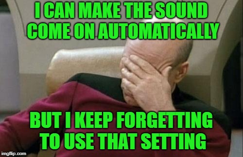 Captain Picard Facepalm Meme | I CAN MAKE THE SOUND COME ON AUTOMATICALLY BUT I KEEP FORGETTING TO USE THAT SETTING | image tagged in memes,captain picard facepalm | made w/ Imgflip meme maker
