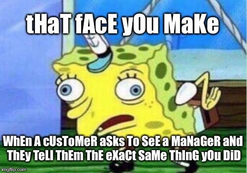 Mocking Spongebob | tHaT fAcE yOu MaKe WhEn A cUsToMeR aSks To SeE a MaNaGeR aNd ThEy TeLl ThEm ThE eXaCt SaMe ThInG yOu DiD | image tagged in memes,mocking spongebob | made w/ Imgflip meme maker