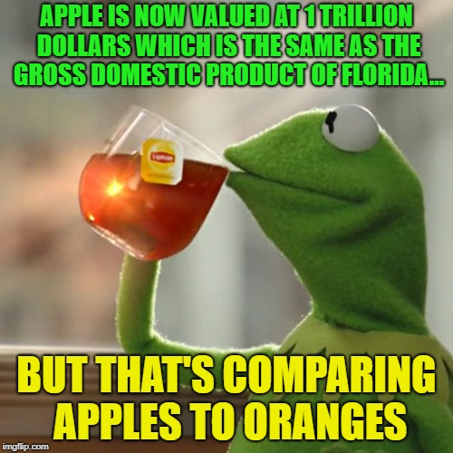 Kapow!!!!!!!! | APPLE IS NOW VALUED AT 1 TRILLION DOLLARS WHICH IS THE SAME AS THE GROSS DOMESTIC PRODUCT OF FLORIDA... BUT THAT'S COMPARING APPLES TO ORANG | image tagged in memes,but thats none of my business,kermit the frog,funny,apples,orange | made w/ Imgflip meme maker