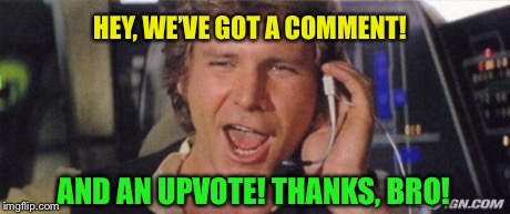 HEY, WE'VE GOT A COMMENT! AND AN UPVOTE! THANKS, BRO! | made w/ Imgflip meme maker