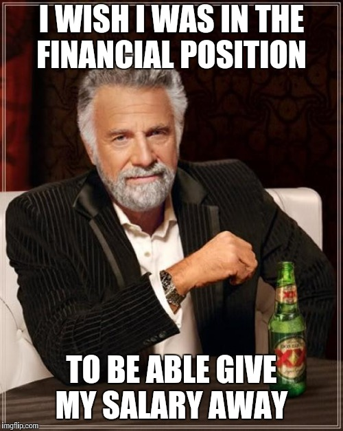 The Most Interesting Man In The World Meme | I WISH I WAS IN THE FINANCIAL POSITION TO BE ABLE GIVE MY SALARY AWAY | image tagged in memes,the most interesting man in the world | made w/ Imgflip meme maker