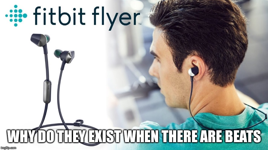 Fitbit flyer vs. beats | WHY DO THEY EXIST WHEN THERE ARE BEATS | image tagged in fitbit,beats,headphones | made w/ Imgflip meme maker