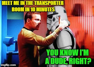 Ladies-man Kirk | MEET ME IN THE TRANSPORTER ROOM IN 10 MINUTES YOU KNOW I'M A DUDE, RIGHT? | image tagged in william shatner is awesome,funny memes,starwars,startrek | made w/ Imgflip meme maker