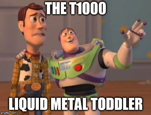 X, X Everywhere Meme | THE T1000 LIQUID METAL TODDLER | image tagged in memes,x x everywhere | made w/ Imgflip meme maker