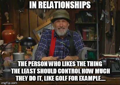 IN RELATIONSHIPS THE PERSON WHO LIKES THE THING THE LEAST SHOULD CONTROL HOW MUCH THEY DO IT, LIKE GOLF FOR EXAMPLE.... | image tagged in red green | made w/ Imgflip meme maker