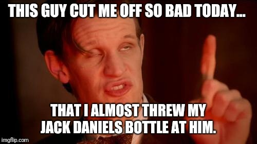 It was only a nip...  | THIS GUY CUT ME OFF SO BAD TODAY... THAT I ALMOST THREW MY JACK DANIELS BOTTLE AT HIM. | image tagged in drunk doctor says,drive safe,road rage,blinkers | made w/ Imgflip meme maker