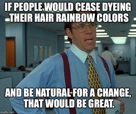 That Would Be Great Meme | IF PEOPLE WOULD CEASE DYEING THEIR HAIR RAINBOW COLORS AND BE NATURAL FOR A CHANGE, THAT WOULD BE GREAT. | image tagged in memes,that would be great | made w/ Imgflip meme maker