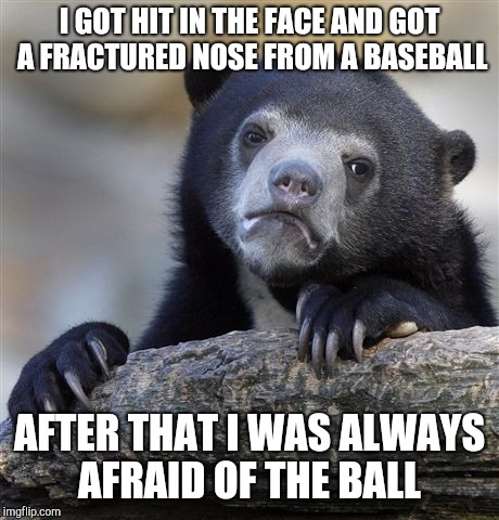 Confession Bear Meme | I GOT HIT IN THE FACE AND GOT A FRACTURED NOSE FROM A BASEBALL AFTER THAT I WAS ALWAYS AFRAID OF THE BALL | image tagged in memes,confession bear | made w/ Imgflip meme maker