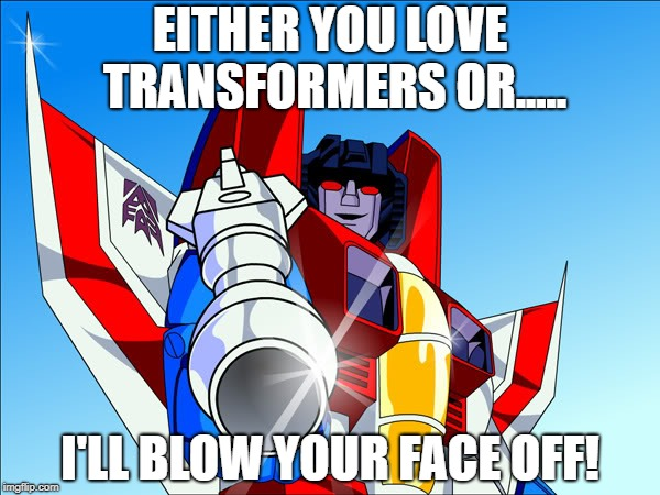 Starscream transformers | EITHER YOU LOVE TRANSFORMERS OR..... I'LL BLOW YOUR FACE OFF! | image tagged in starscream transformers | made w/ Imgflip meme maker
