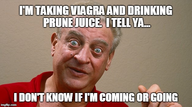 Wadn't he just the best?! | I'M TAKING VIAGRA AND DRINKING PRUNE JUICE.  I TELL YA... I DON'T KNOW IF I'M COMING OR GOING | image tagged in rodney dangerfield,dangerfield joke,viagra,prune juice | made w/ Imgflip meme maker