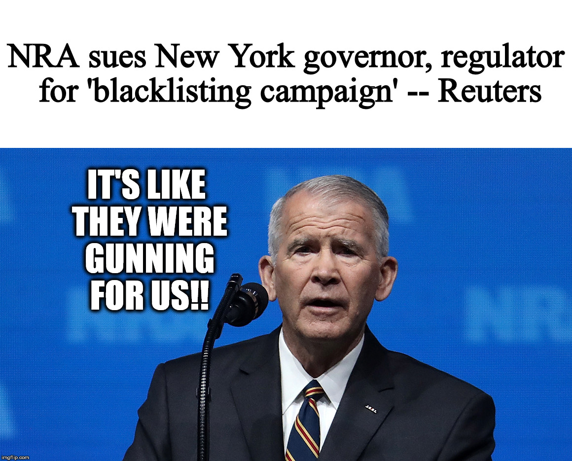 NRA says suggestions by NY Gov. Cuomo hurts their ability to do business | NRA sues New York governor, regulator for 'blacklisting campaign' -- Reuters IT'S LIKE THEY WERE GUNNING FOR US!! | image tagged in nra,cuomo,lawsuit | made w/ Imgflip meme maker