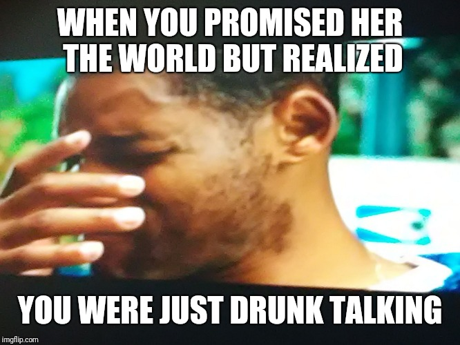 WHEN YOU PROMISED HER THE WORLD BUT REALIZED YOU WERE JUST DRUNK TALKING | image tagged in when you promised her the world but then realized you were just | made w/ Imgflip meme maker