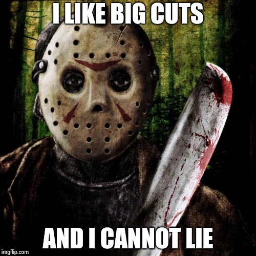 Jason Voorhees | I LIKE BIG CUTS AND I CANNOT LIE | image tagged in jason voorhees | made w/ Imgflip meme maker