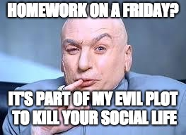 dr evil pinky | HOMEWORK ON A FRIDAY? IT'S PART OF MY EVIL PLOT TO KILL YOUR SOCIAL LIFE | image tagged in dr evil pinky | made w/ Imgflip meme maker