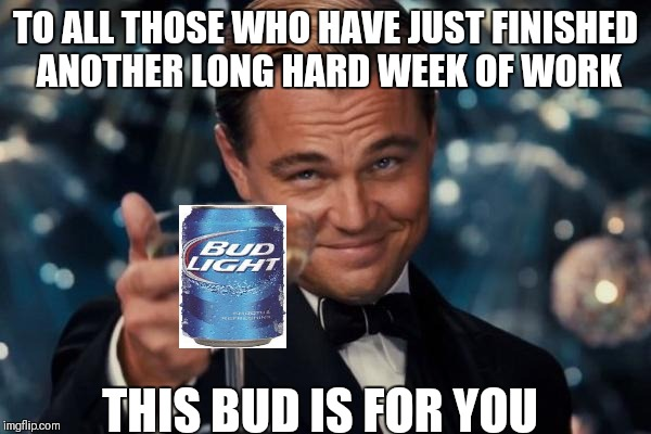 To a good weekend | TO ALL THOSE WHO HAVE JUST FINISHED ANOTHER LONG HARD WEEK OF WORK THIS BUD IS FOR YOU | image tagged in memes,leonardo dicaprio cheers | made w/ Imgflip meme maker