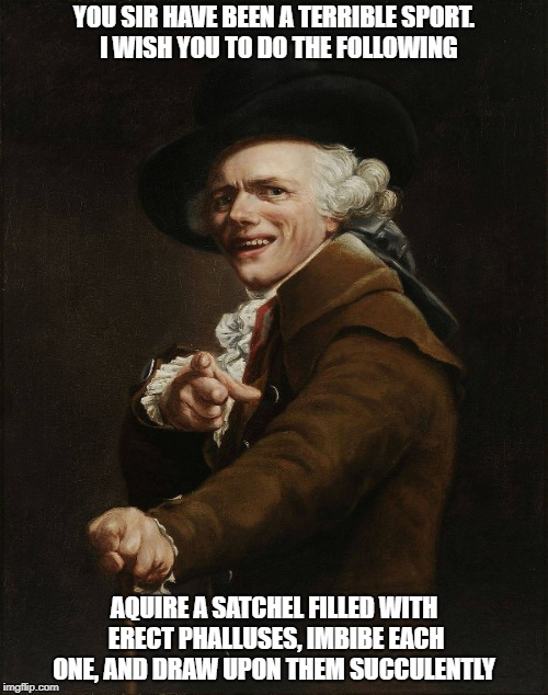Ducreux | YOU SIR HAVE BEEN A TERRIBLE SPORT.  I WISH YOU TO DO THE FOLLOWING AQUIRE A SATCHEL FILLED WITH ERECT PHALLUSES, IMBIBE EACH ONE, AND DRAW  | image tagged in joseph ducreaux | made w/ Imgflip meme maker