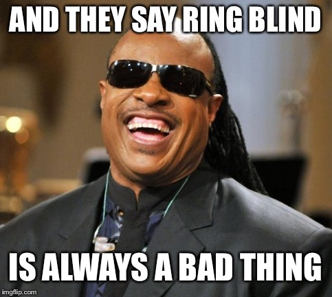 AND THEY SAY RING BLIND IS ALWAYS A BAD THING | made w/ Imgflip meme maker