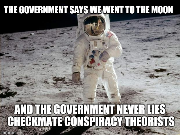 Moon Landing | THE GOVERNMENT SAYS WE WENT TO THE MOON AND THE GOVERNMENT NEVER LIES CHECKMATE CONSPIRACY THEORISTS | image tagged in moon landing | made w/ Imgflip meme maker