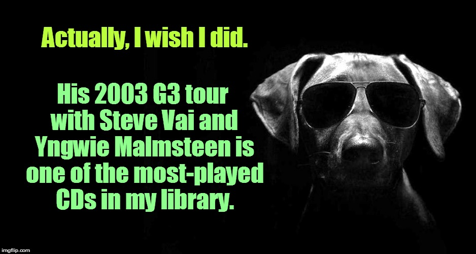 Actually, I wish I did. His 2003 G3 tour with Steve Vai and Yngwie Malmsteen is one of the most-played CDs in my library. | made w/ Imgflip meme maker