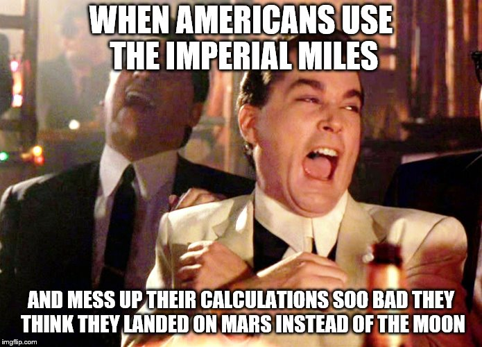 goodfellas laughter | WHEN AMERICANS USE THE IMPERIAL MILES AND MESS UP THEIR CALCULATIONS SOO BAD THEY THINK THEY LANDED ON MARS INSTEAD OF THE MOON | image tagged in goodfellas laughter | made w/ Imgflip meme maker