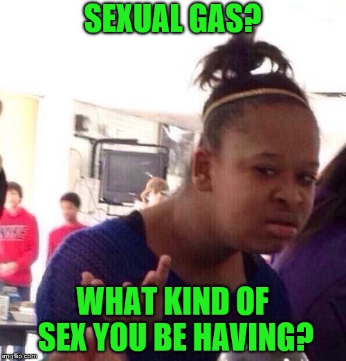 Black Girl Wat Meme | SEXUAL GAS? WHAT KIND OF SEX YOU BE HAVING? | image tagged in memes,black girl wat | made w/ Imgflip meme maker