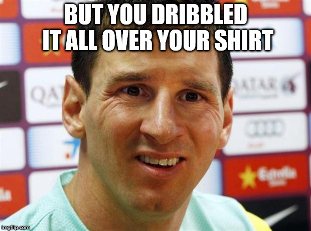 messi | BUT YOU DRIBBLED IT ALL OVER YOUR SHIRT | image tagged in messi | made w/ Imgflip meme maker