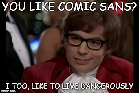 I too, hate comic sans | YOU LIKE COMIC SANS? I TOO, LIKE TO LIVE DANGEROUSLY | image tagged in memes,i too like to live dangerously,comic sans | made w/ Imgflip meme maker