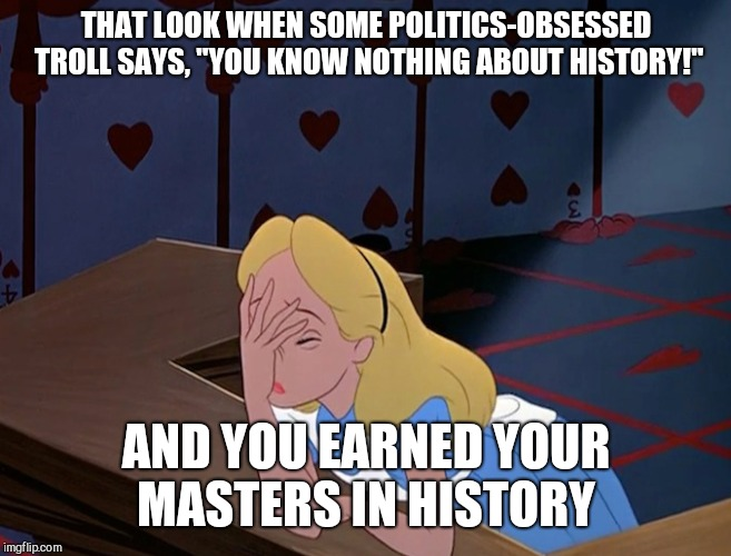 "Alice in Wonderland Face Palm Facepalm | THAT LOOK WHEN SOME POLITICS-OBSESSED TROLL SAYS, ""YOU KNOW NOTHING ABOUT HISTORY!"" AND YOU EARNED YOUR MASTERS IN HISTORY 