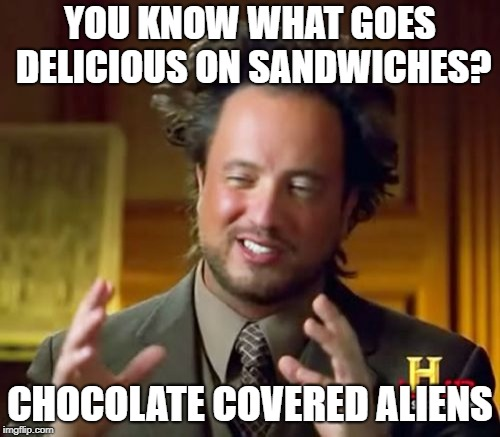 Ancient Aliens Meme | YOU KNOW WHAT GOES DELICIOUS ON SANDWICHES? CHOCOLATE COVERED ALIENS | image tagged in memes,ancient aliens,chocolate,sandwiches,food,delicious | made w/ Imgflip meme maker
