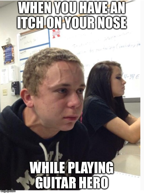 WHEN YOU HAVE AN ITCH ON YOUR NOSE WHILE PLAYING GUITAR HERO | image tagged in tense guy | made w/ Imgflip meme maker