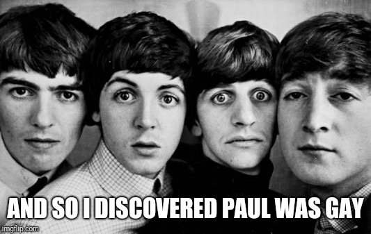 THE BEATLES IN SHOCK | AND SO I DISCOVERED PAUL WAS GAY | image tagged in the beatles in shock | made w/ Imgflip meme maker