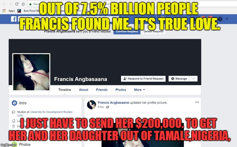 True Love or Nigerian Scam ? | OUT OF 7.5% BILLION PEOPLE FRANCIS FOUND ME. IT'S TRUE LOVE. I JUST HAVE TO SEND HER $200,000. TO GET HER AND HER DAUGHTER OUT OF TAMALE,NIG | image tagged in scam,nigeria,facebook | made w/ Imgflip meme maker