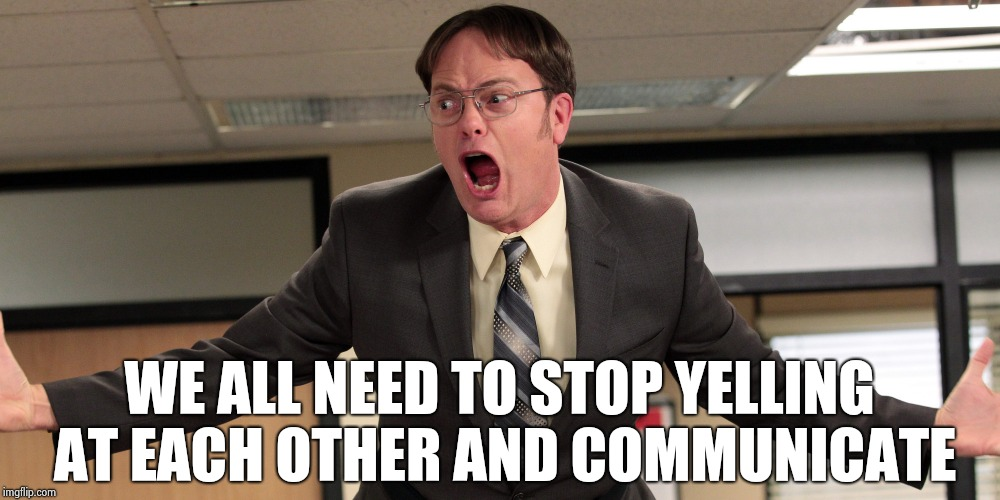 Because it's hard to reason with unreasonable |  WE ALL NEED TO STOP YELLING AT EACH OTHER AND COMMUNICATE | image tagged in dwight schrute yelling angry,communication,key to a happy relationship,give peace a chance | made w/ Imgflip meme maker