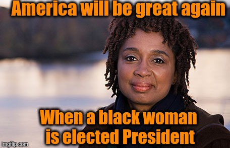 America will be great again When a black woman is elected President | made w/ Imgflip meme maker