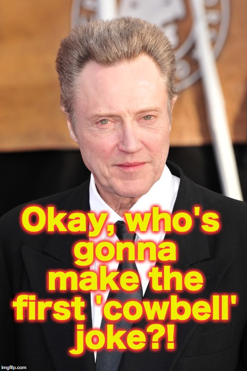 Okay, who's gonna make the first 'cowbell' joke?! | made w/ Imgflip meme maker
